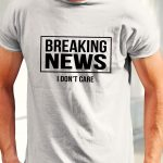 Tricouri Breaking News I Don't Care, realizate din bumbac 100%